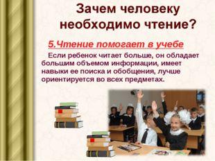 5.Чтение помогает в учебе Если ребенок читает больше, он обладает большим объ