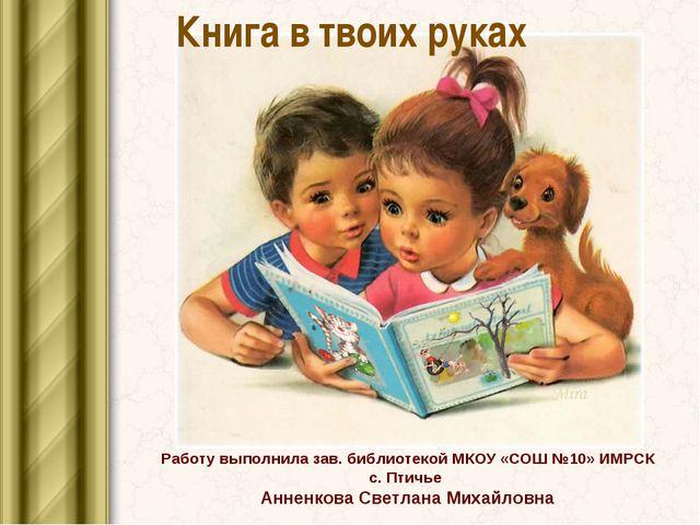 Книга в твоих руках Работу выполнила зав. библиотекой МКОУ «СОШ №10» ИМРСК с....