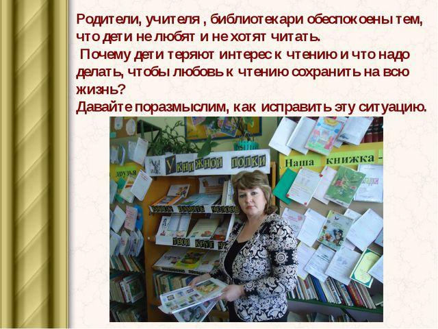Родители, учителя , библиотекари обеспокоены тем, что дети не любят и не хотя...