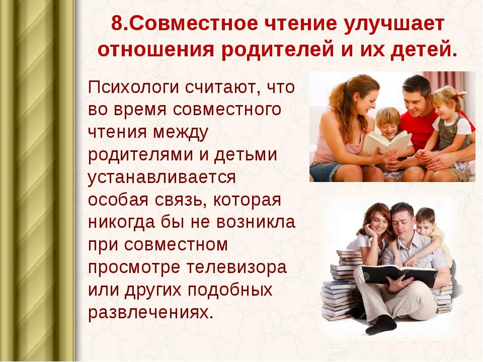 8.Совместное чтение улучшает отношения родителей иихдетей. Психологисчитаю...
