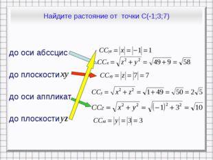 Найдите растояние от точки С(-1;3;7) до оси абссцис до плоскости до оси аппли