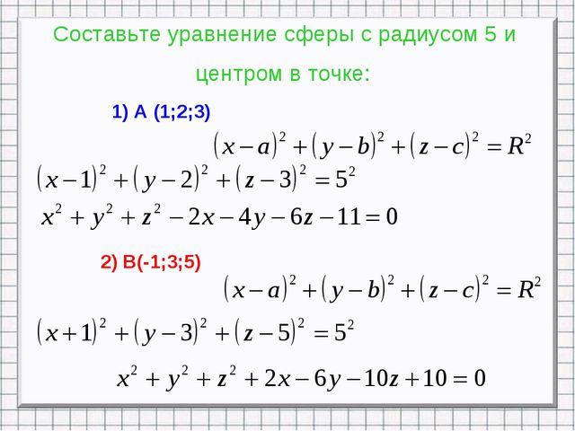 Составьте уравнение сферы с радиусом 5 и центром в точке: 1) А (1;2;3) 2) В(-...