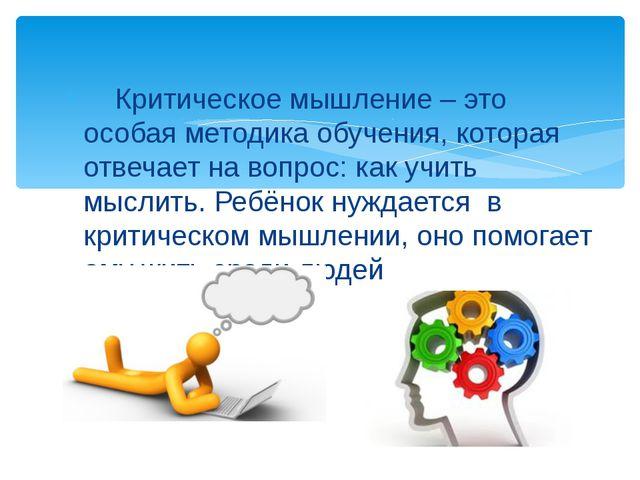 Критическое мышление – это особая методика обучения, которая отвечает на воп...