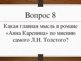 Вопрос 8 Какая главная мысль в романе «Анна Каренина» по мнению самого Л.Н. Т