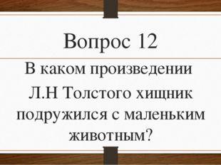 Вопрос 12 В каком произведении Л.Н Толстого хищник подружился с маленьким жив