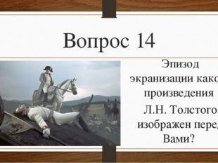 Вопрос 14 Эпизод экранизации какого произведения Л.Н. Толстого изображен пере