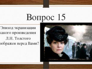 Вопрос 15 Эпизод экранизации какого произведения Л.Н. Толстого изображен пере