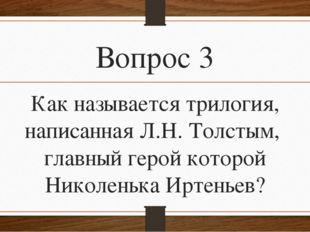 Вопрос 3 Как называется трилогия, написанная Л.Н. Толстым, главный герой кото