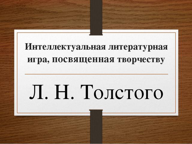 Интеллектуальная литературная игра, посвященная творчеству Л. Н. Толстого