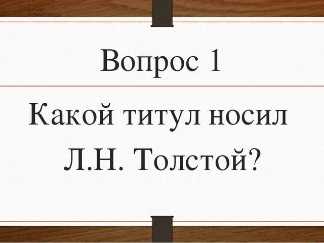 Вопрос 1 Какой титул носил Л.Н. Толстой?