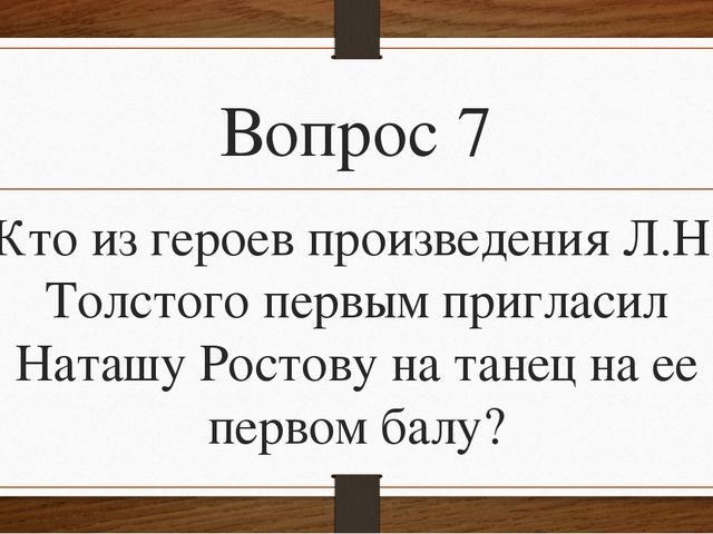 Вопрос 7 Кто из героев произведения Л.Н. Толстого первым пригласил Наташу Рос...
