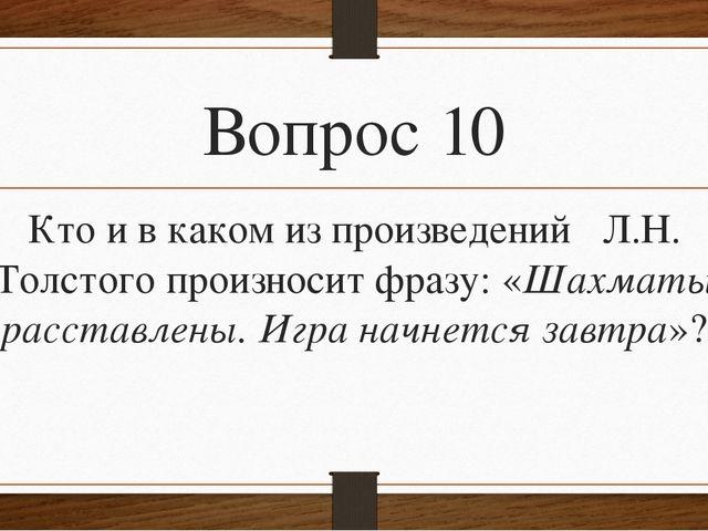 Вопрос 10 Кто и в каком из произведений Л.Н. Толстого произносит фразу: «Шахм...