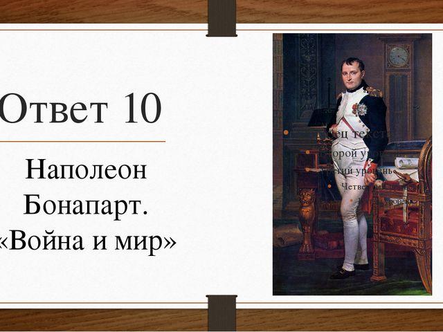 Ответ 10 Наполеон Бонапарт. «Война и мир»