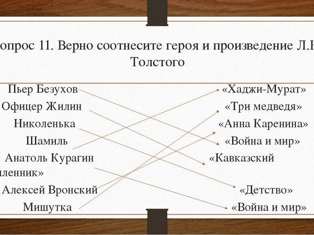 Вопрос 11. Верно соотнесите героя и произведение Л.Н. Толстого Пьер Безухов...