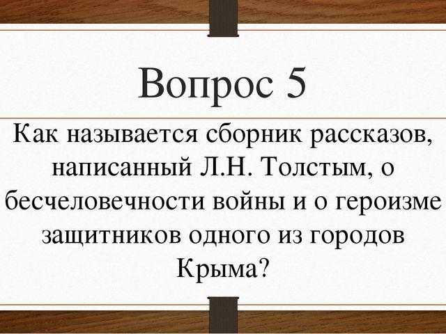 Вопрос 5 Как называется сборник рассказов, написанный Л.Н. Толстым, о бесчело...