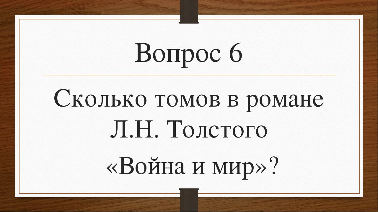 Вопрос 6 Сколько томов в романе Л.Н. Толстого «Война и мир»?