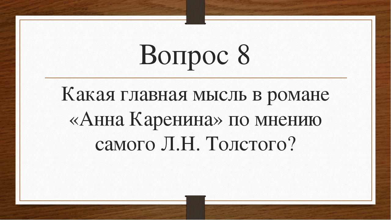 Вопрос 8 Какая главная мысль в романе «Анна Каренина» по мнению самого Л.Н. Т...
