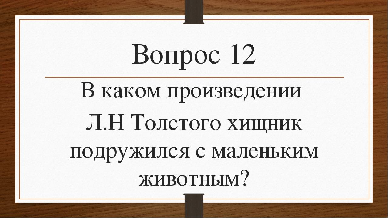 Вопрос 12 В каком произведении Л.Н Толстого хищник подружился с маленьким жив...