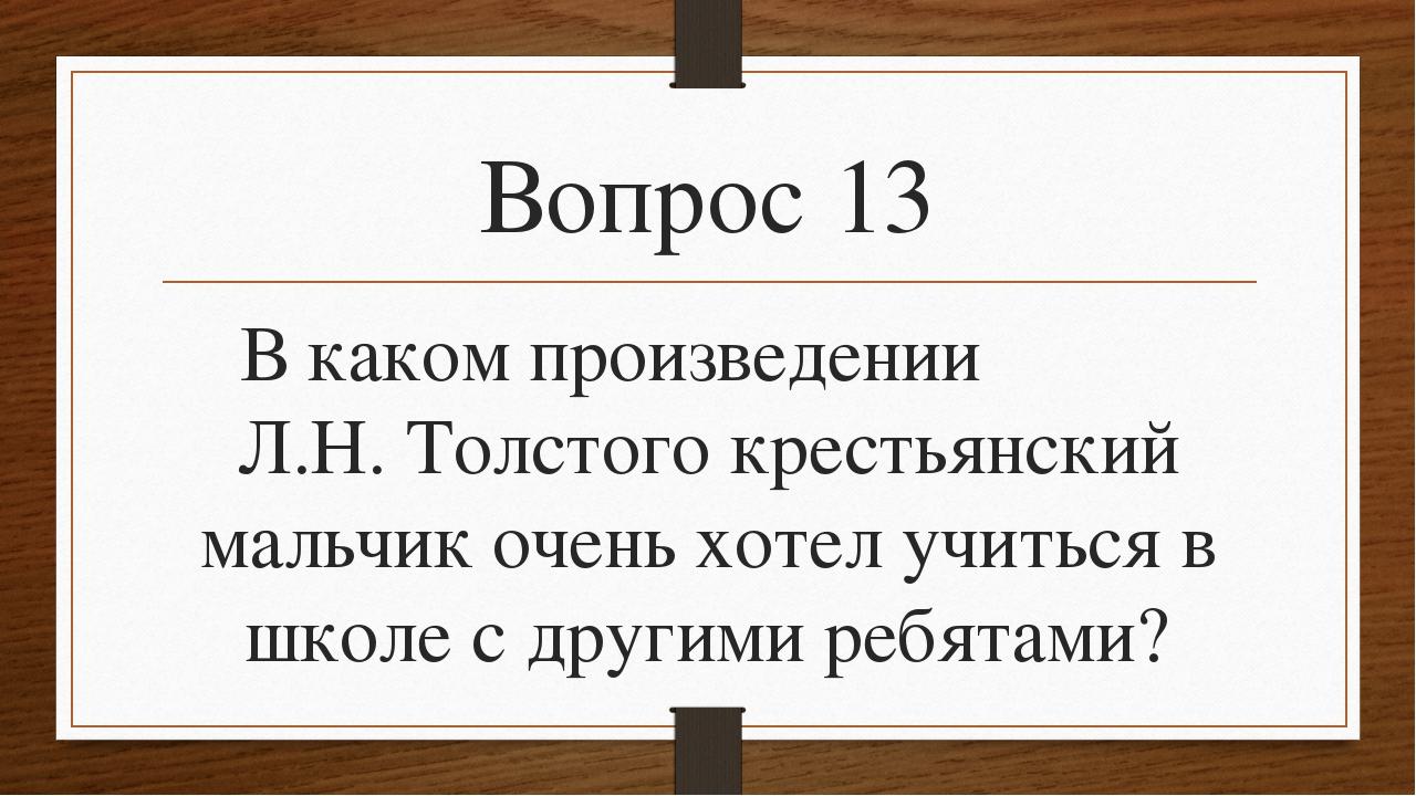 Вопрос 13 В каком произведении Л.Н. Толстого крестьянский мальчик очень хотел...