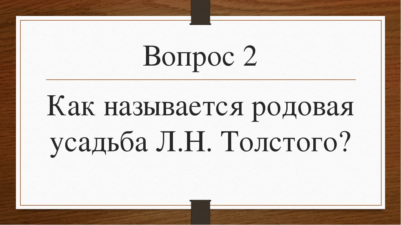 Вопрос 2 Как называется родовая усадьба Л.Н. Толстого?