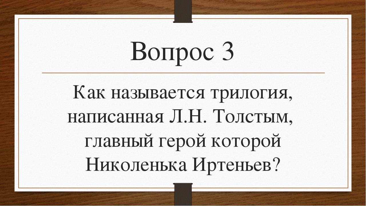Вопрос 3 Как называется трилогия, написанная Л.Н. Толстым, главный герой кото...