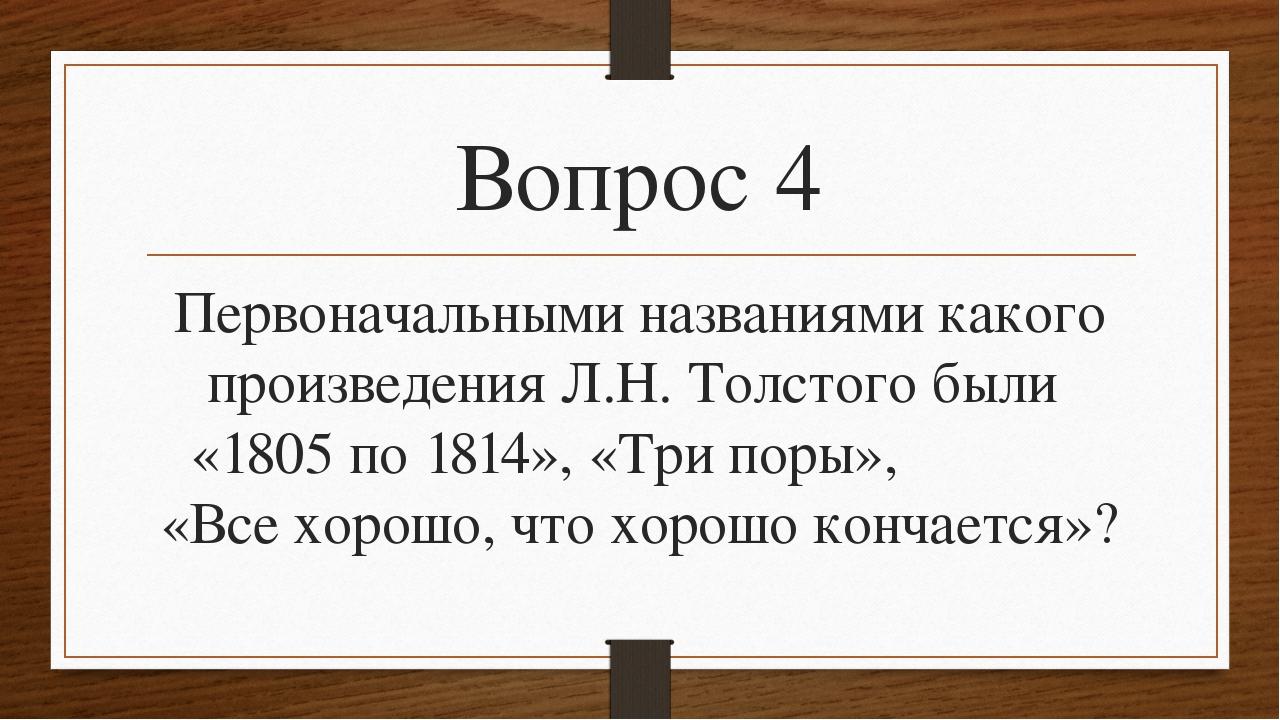Вопрос 4 Первоначальными названиями какого произведения Л.Н. Толстого были «1...