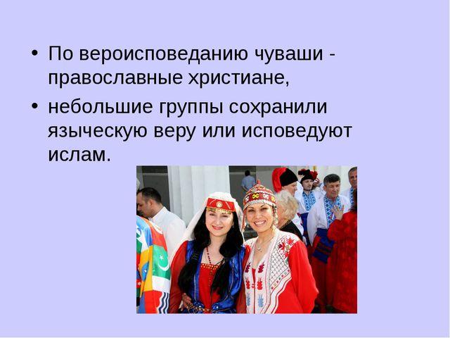 По вероисповеданию чуваши - православные христиане, небольшие группы сохранил...