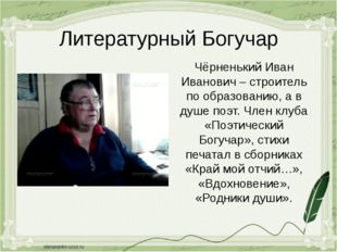 Литературный Богучар Чёрненький Иван Иванович – строитель по образованию, а в