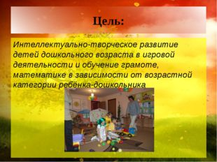 Цель: Интеллектуально-творческое развитие детей дошкольного возраста в игрово