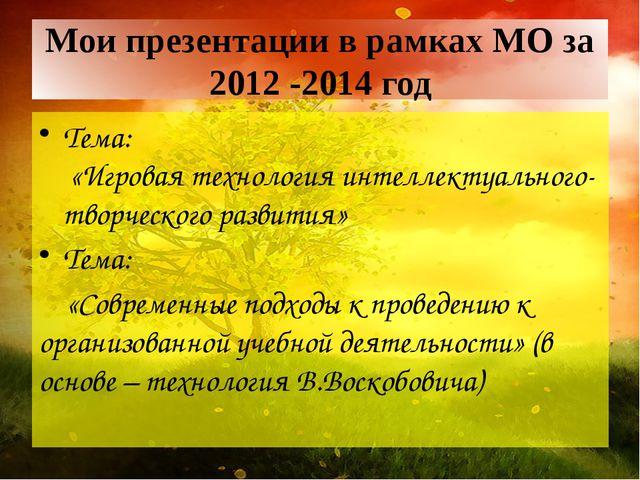 Мои презентации в рамках МО за 2012 -2014 год Тема: «Игровая технология интел...