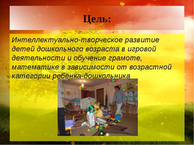 Цель: Интеллектуально-творческое развитие детей дошкольного возраста в игрово...