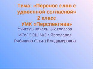 Тема: «Перенос слов с удвоенной согласной» 2 класс УМК «Перспектива» Учитель