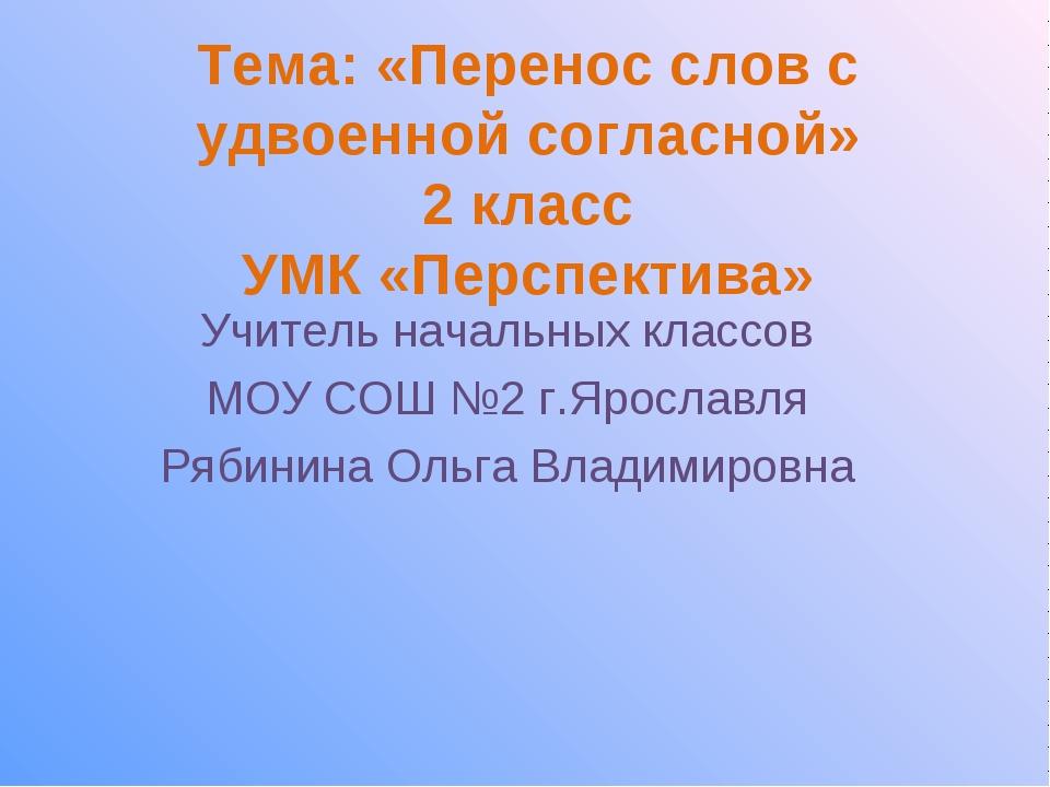 Тема: «Перенос слов с удвоенной согласной» 2 класс УМК «Перспектива» Учитель...