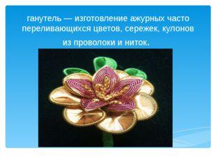 ганутель — изготовление ажурных часто переливающихся цветов, сережек, кулонов