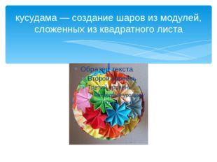 кусудама — создание шаров из модулей, сложенных из квадратного листа