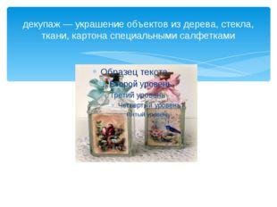 декупаж — украшение объектов из дерева, стекла, ткани, картона специальными с