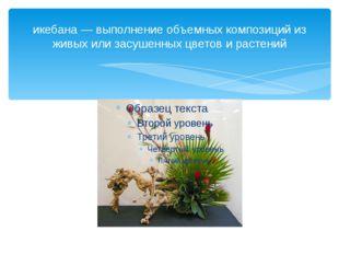 икебана — выполнение объемных композиций из живых или засушенных цветов и рас