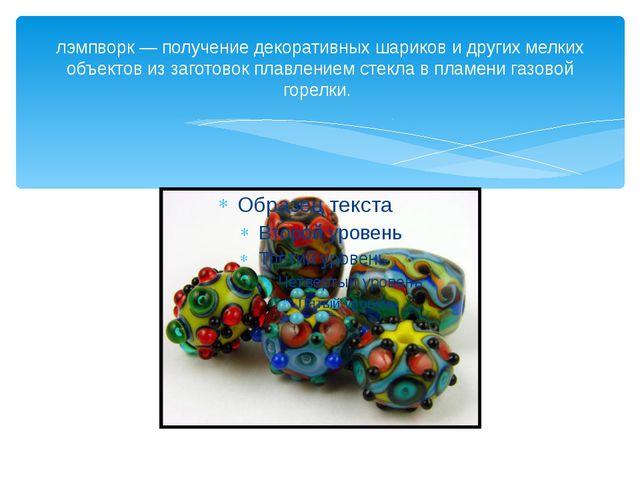 лэмпворк — получение декоративных шариков и других мелких объектов из заготов...