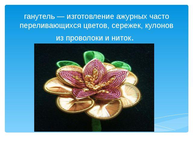 ганутель — изготовление ажурных часто переливающихся цветов, сережек, кулонов...