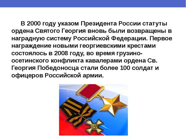 В 2000 году указом Президента России статуты ордена Святого Георгия вновь бы...