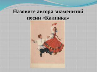 Назовите автора знаменитой песни «Калинка»