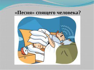 «Песня» спящего человека?