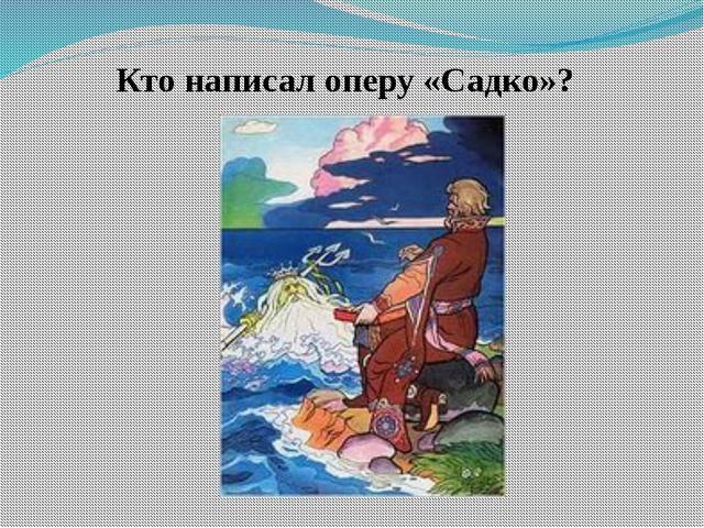 Кто написал оперу «Садко»?