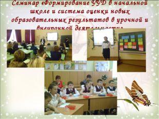 Семинар «Формирование УУД в начальной школе и система оценки новых образовате