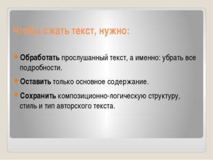 Чтобы сжать текст, нужно: Обработать прослушанный текст, а именно: убрать все