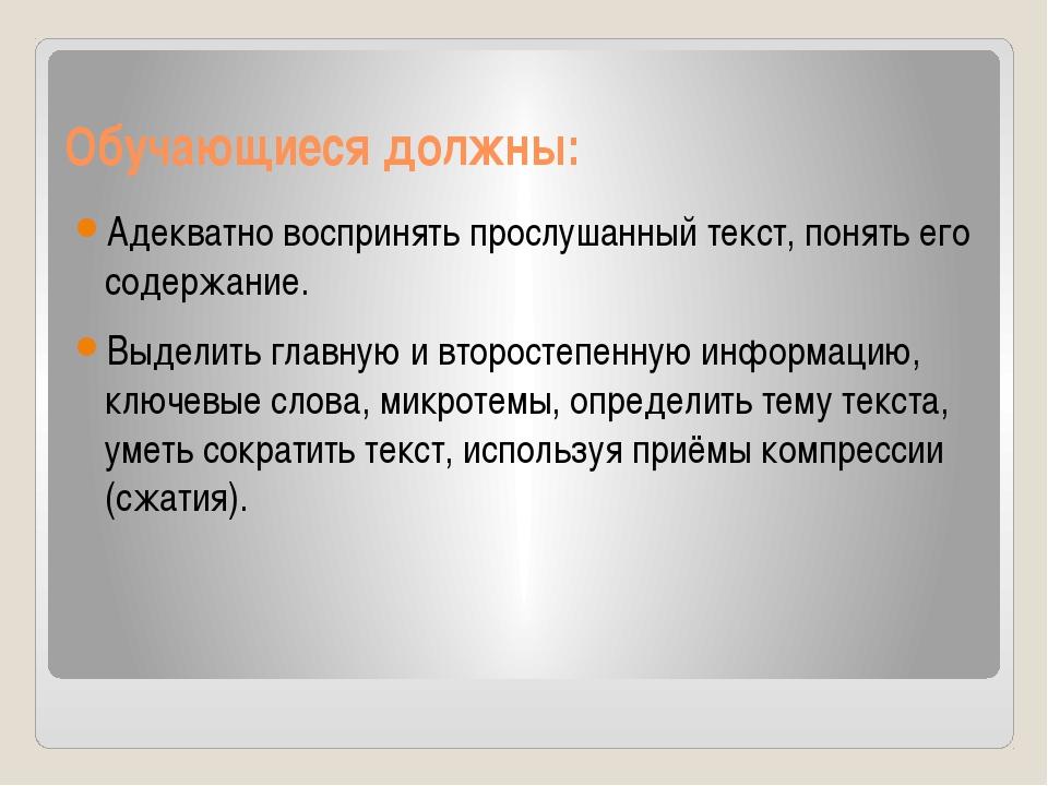 Обучающиеся должны: Адекватно воспринять прослушанный текст, понять его содер...