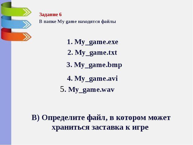 Задание 6 В папке My game находятся файлы  2. My_game.txt 3. My_game.bmp 4....