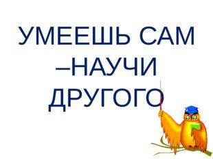 УМЕЕШЬ САМ –НАУЧИ ДРУГОГО © InfoUrok.ru