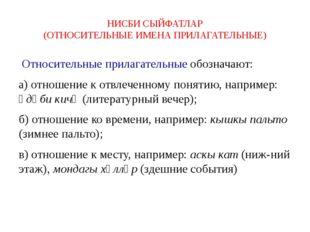НИСБИ СЫЙФАТЛАР (ОТНОСИТЕЛЬНЫЕ ИМЕНА ПРИЛАГАТЕЛЬНЫЕ) Относительные прилагател