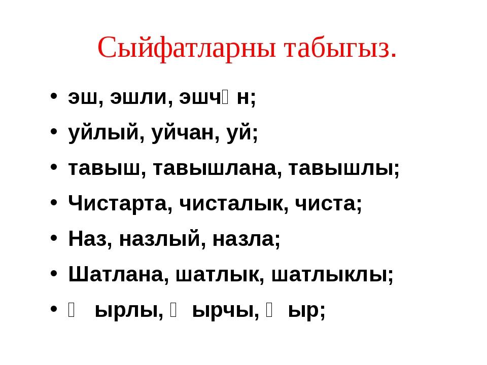 Сыйфатларны табыгыз. эш, эшли, эшчән; уйлый, уйчан, уй; тавыш, тавышлана, та...